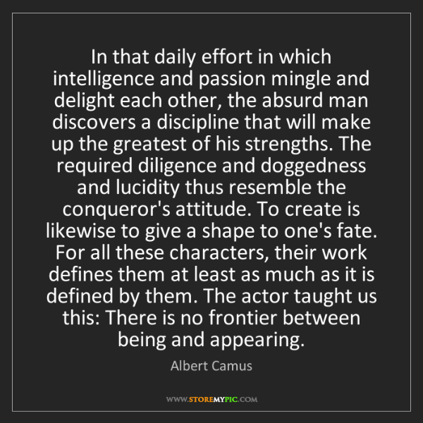 Albert Camus: In that daily effort in which intelligence and passion...