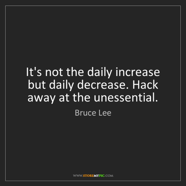 Bruce Lee: It's not the daily increase but daily decrease. Hack...
