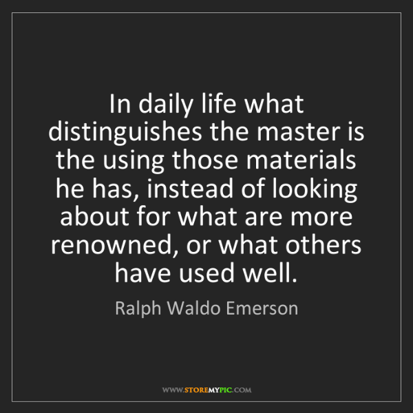 Ralph Waldo Emerson: In daily life what distinguishes the master is the using...