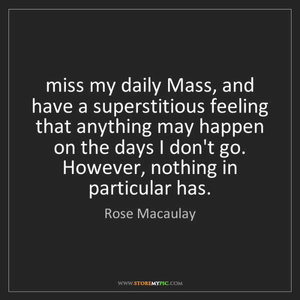 Rose Macaulay: miss my daily Mass, and have a superstitious feeling...