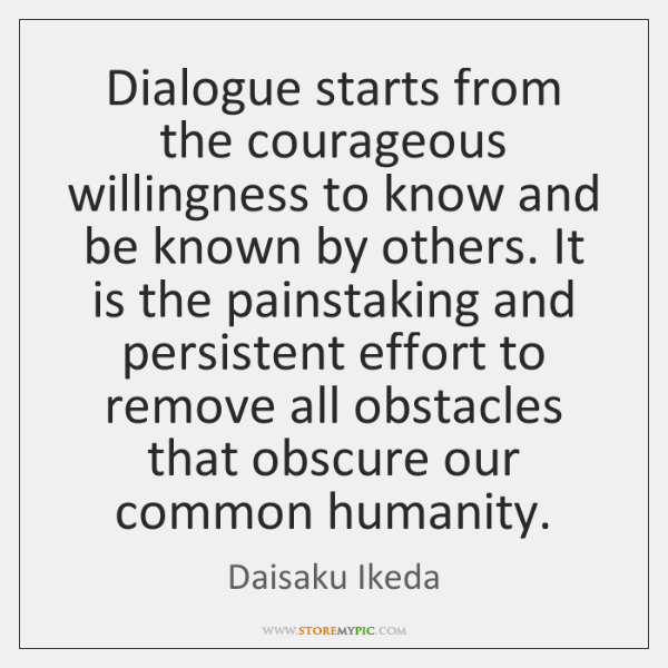 Dialogue starts from the courageous willingness to know and be known by ...