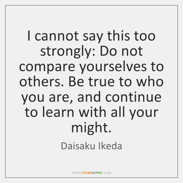 I cannot say this too strongly: Do not compare yourselves to others. ...