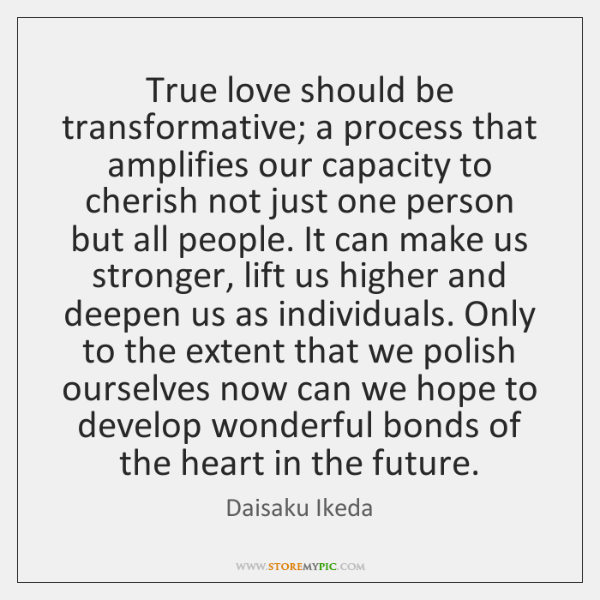 True love should be transformative; a process that amplifies our capacity to ...