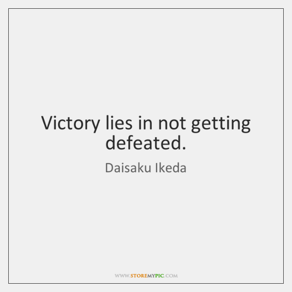 Victory lies in not getting defeated.