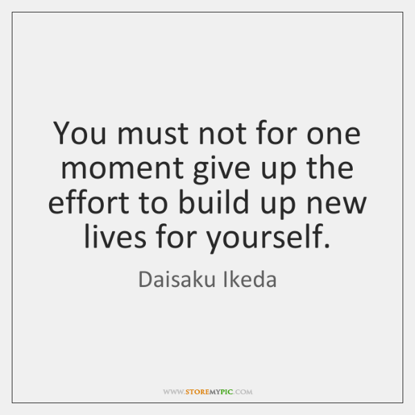 You must not for one moment give up the effort to build ...