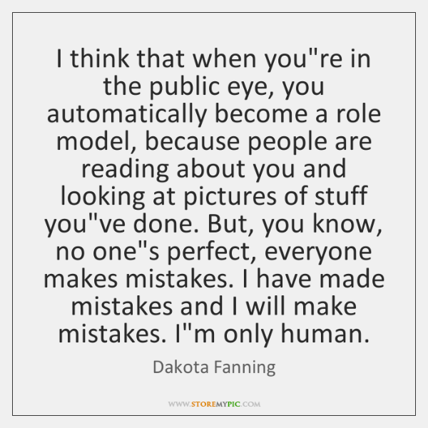 I think that when you're in the public eye, you automatically become ...