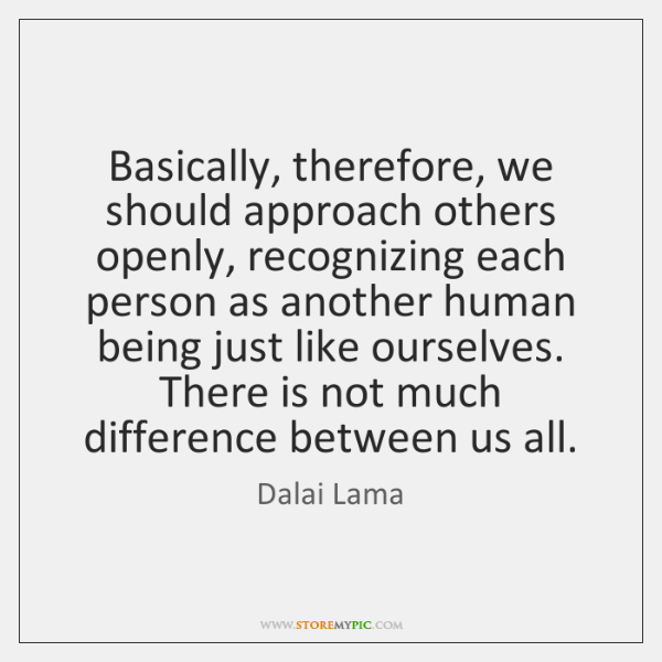 Basically, therefore, we should approach others openly, recognizing each person as another ...