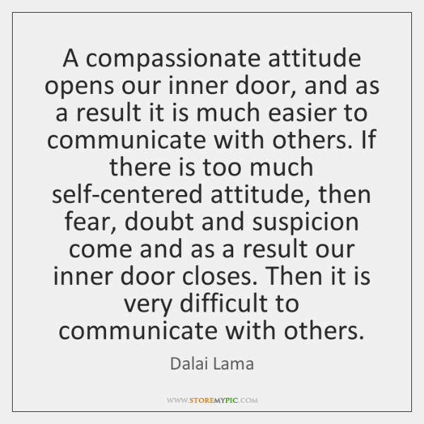 A compassionate attitude opens our inner door, and as a result it ...