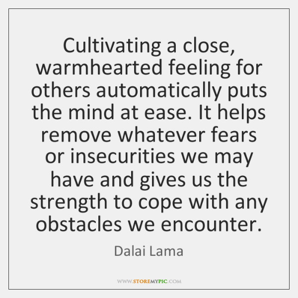 Cultivating a close, warmhearted feeling for others automatically puts the mind at ...