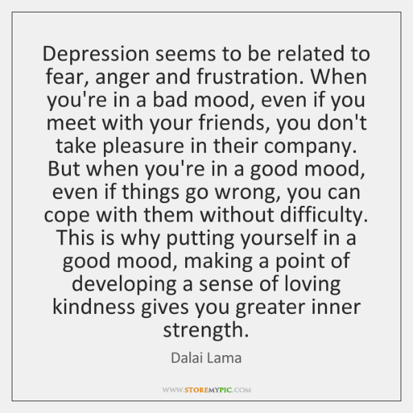 Depression seems to be related to fear, anger and frustration. When you're ...