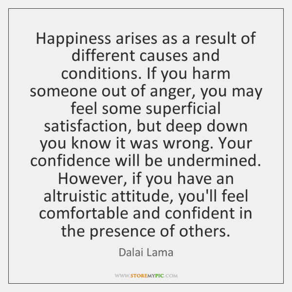 Happiness arises as a result of different causes and conditions. If you ...