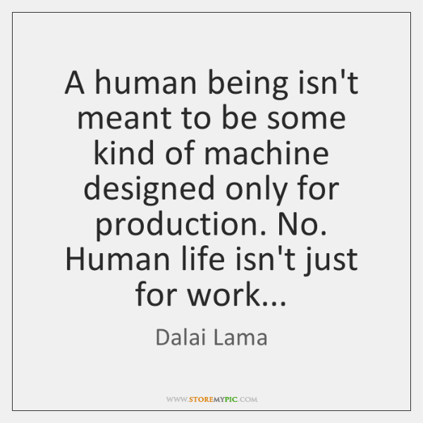 A human being isn't meant to be some kind of machine designed ...