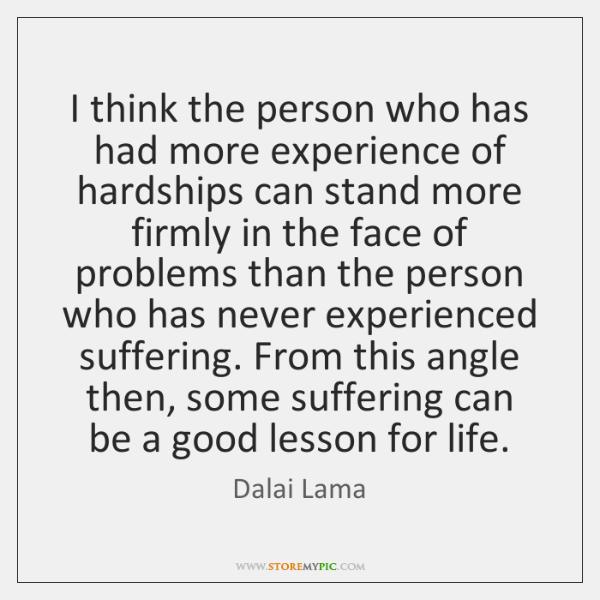 I think the person who has had more experience of hardships can ...