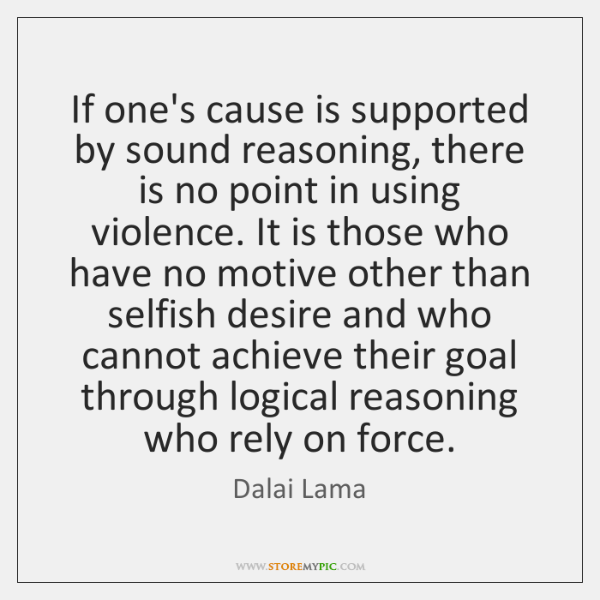 If one's cause is supported by sound reasoning, there is no point ...