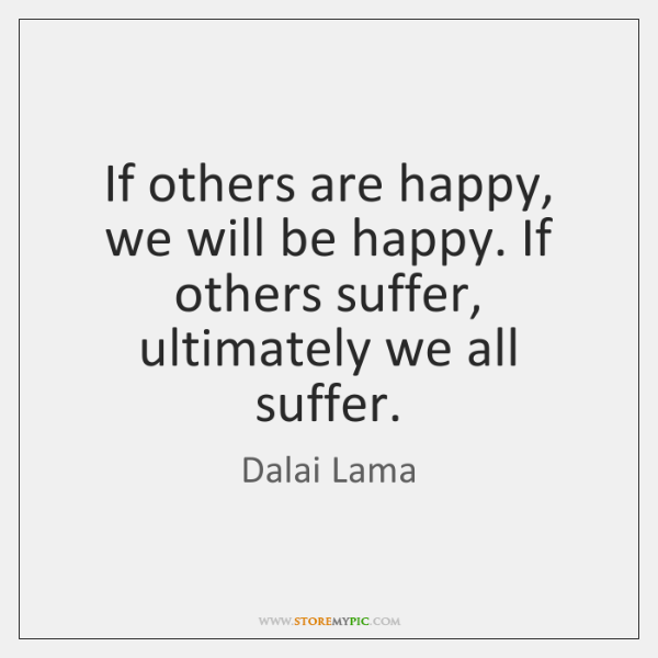 If others are happy, we will be happy. If others suffer, ultimately ...