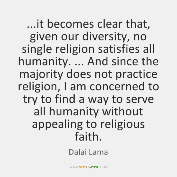 ...it becomes clear that, given our diversity, no single religion satisfies all ...