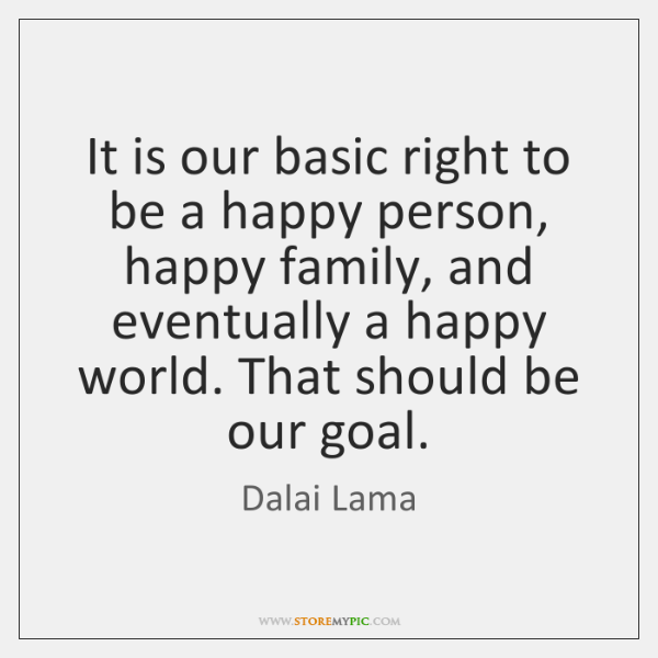 It is our basic right to be a happy person, happy family, ...