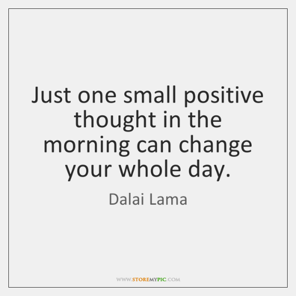 Just one small positive thought in the morning can change your whole ...
