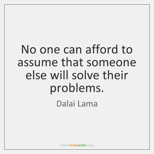 No one can afford to assume that someone else will solve their ...