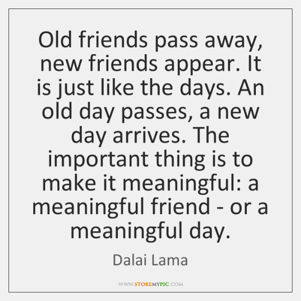 Old friends pass away, new friends appear. It is just like the ...
