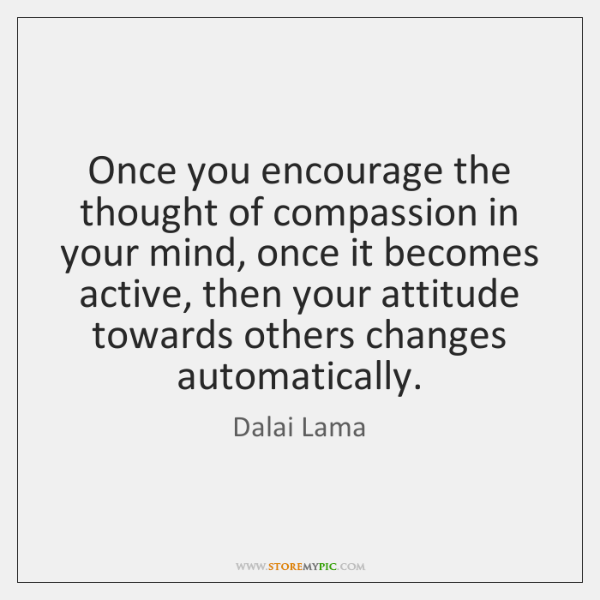 Once you encourage the thought of compassion in your mind, once it ...