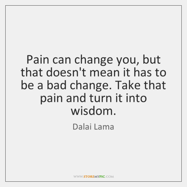 Pain can change you, but that doesn't mean it has to be ...