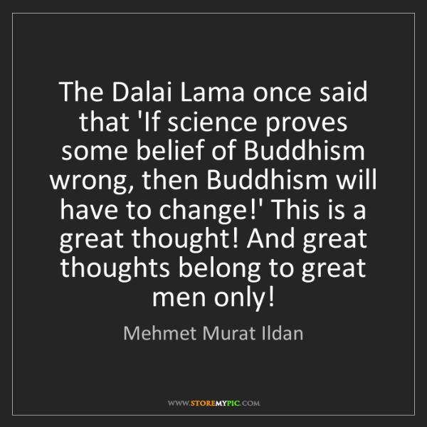 Mehmet Murat Ildan: The Dalai Lama once said that 'If science proves some...