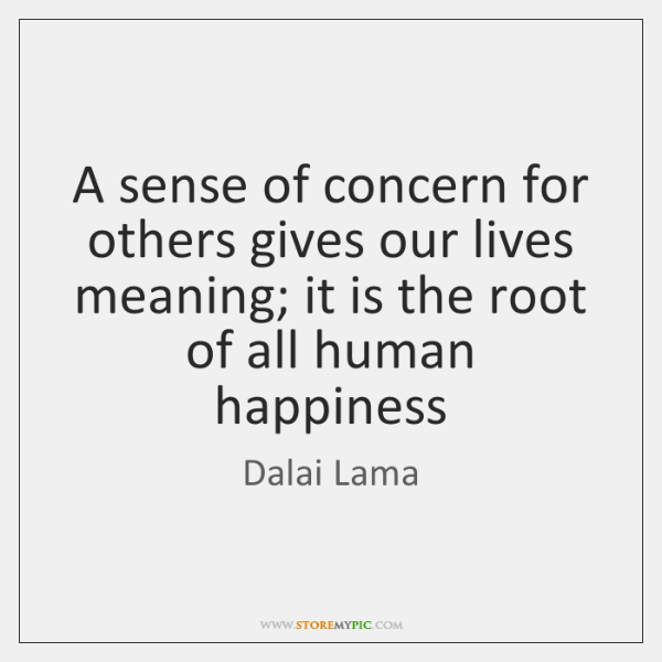 A sense of concern for others gives our lives meaning; it is ...