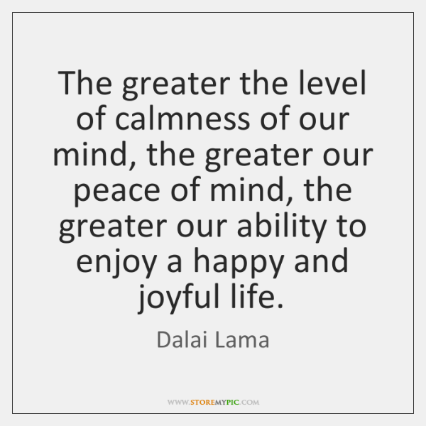 The greater the level of calmness of our mind, the greater our ...