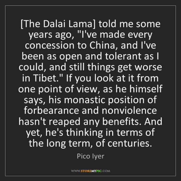 """Pico Iyer: [The Dalai Lama] told me some years ago, """"I've made every..."""