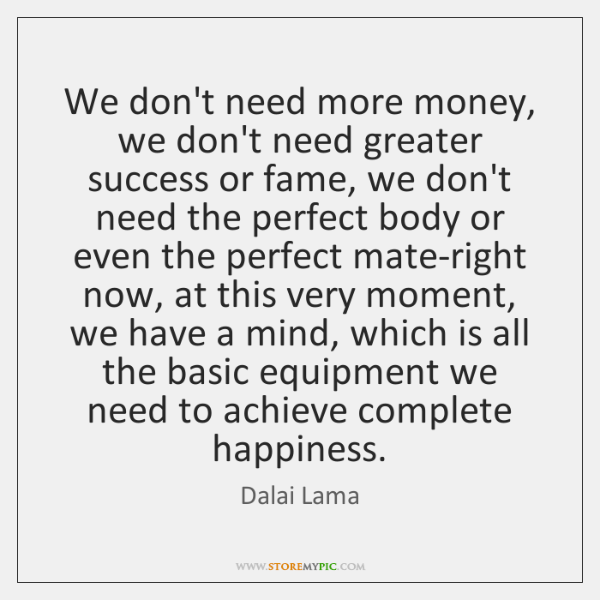 We don't need more money, we don't need greater success or fame, ...