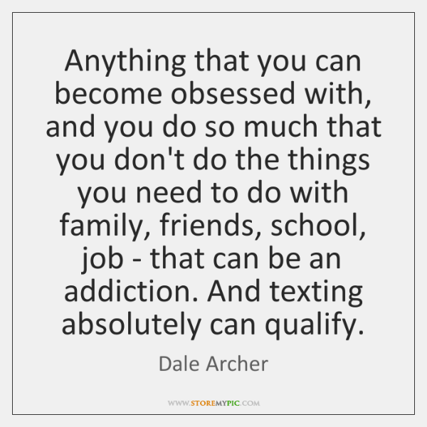 Anything that you can become obsessed with, and you do so much ...