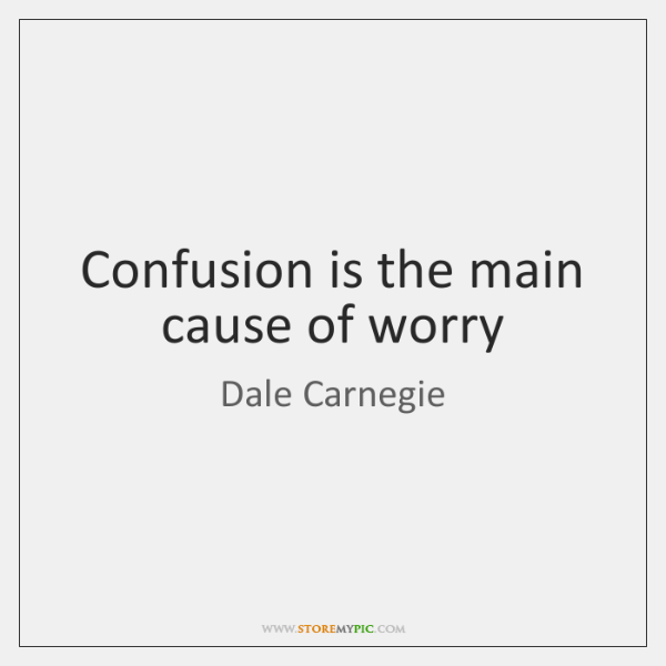 Confusion is the main cause of worry