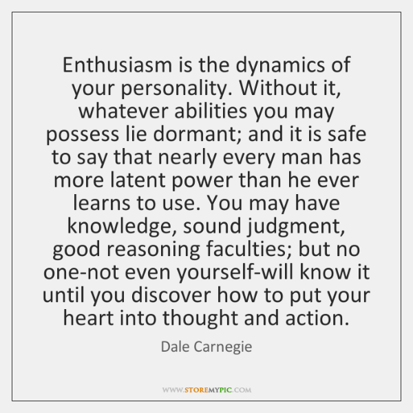 Enthusiasm is the dynamics of your personality. Without it, whatever abilities you ...
