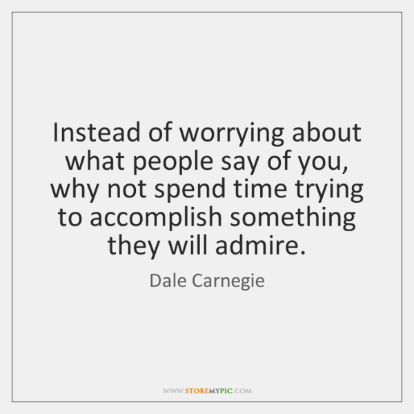 Instead of worrying about what people say of you, why not spend ...
