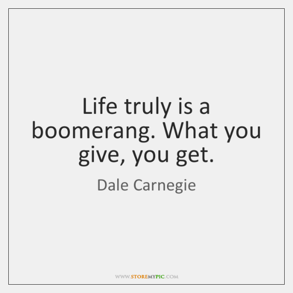 Life Truly Is A Boomerang What You Give You Get StoreMyPic Enchanting Get A Life Quotes