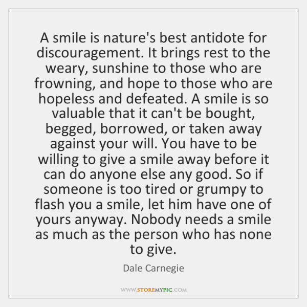 A smile is nature's best antidote for discouragement. It brings rest to ...