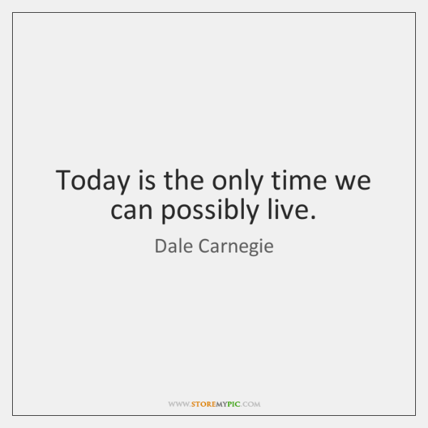 Today is the only time we can possibly live.