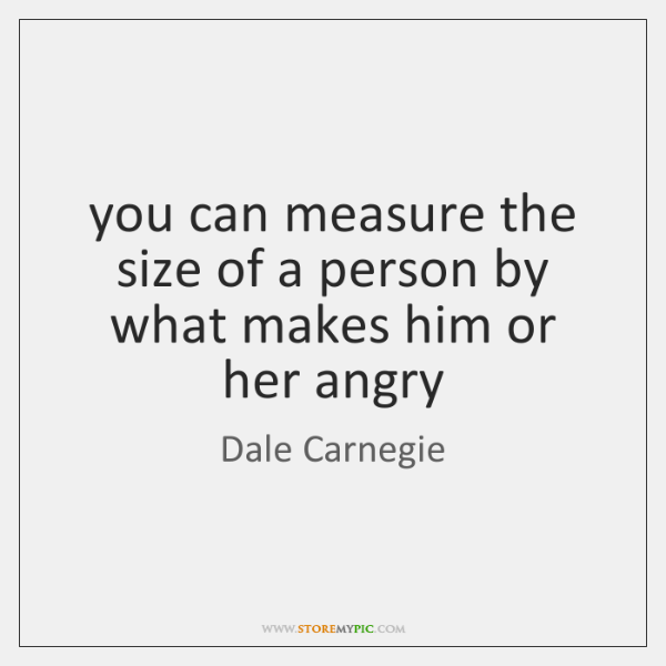 you can measure the size of a person by what makes him ...