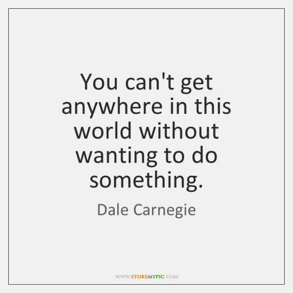 You can't get anywhere in this world without wanting to do something.