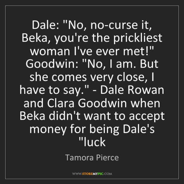 Tamora Pierce: Dale: 'No, no-curse it, Beka, you're the prickliest woman...