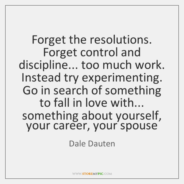 Forget the resolutions. Forget control and discipline... too much work. Instead try ...