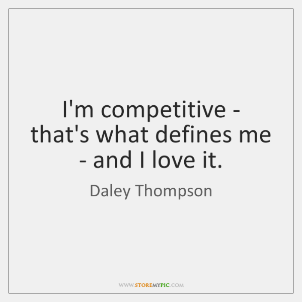 I'm competitive - that's what defines me - and I love it.