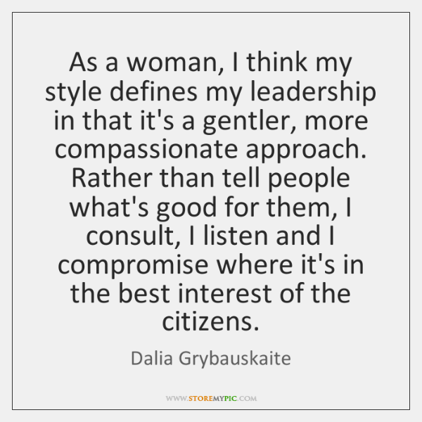 As a woman, I think my style defines my leadership in that ...