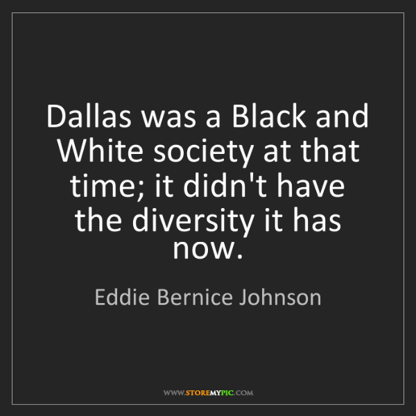 Eddie Bernice Johnson: Dallas was a Black and White society at that time; it...