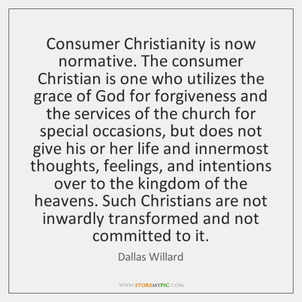 Consumer Christianity is now normative. The consumer Christian is one who utilizes ...