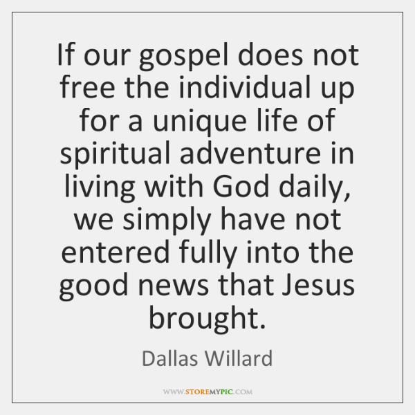 If our gospel does not free the individual up for a unique ...