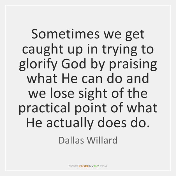 Sometimes we get caught up in trying to glorify God by praising ...