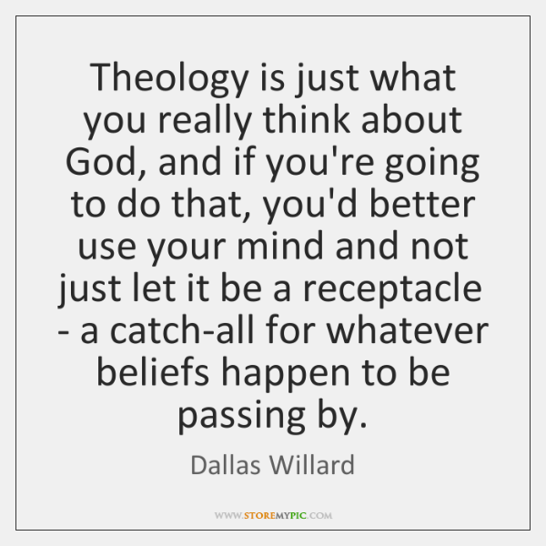 Theology is just what you really think about God, and if you're ...