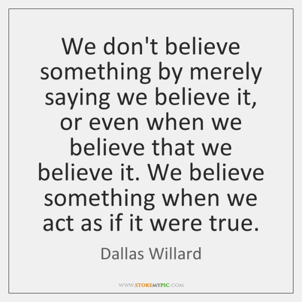 We don't believe something by merely saying we believe it, or even ...